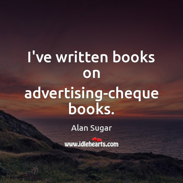 I've written books on advertising-cheque books. Alan Sugar Picture Quote