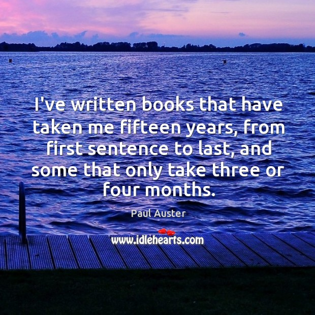 I've written books that have taken me fifteen years, from first sentence Image