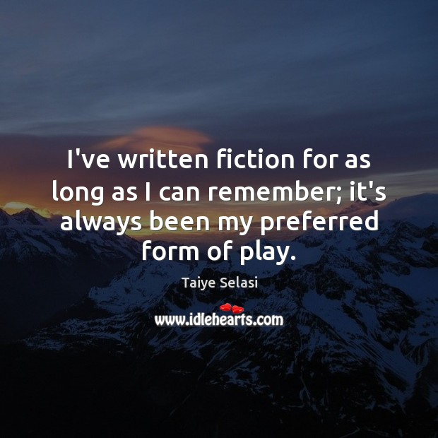 I've written fiction for as long as I can remember; it's always Taiye Selasi Picture Quote