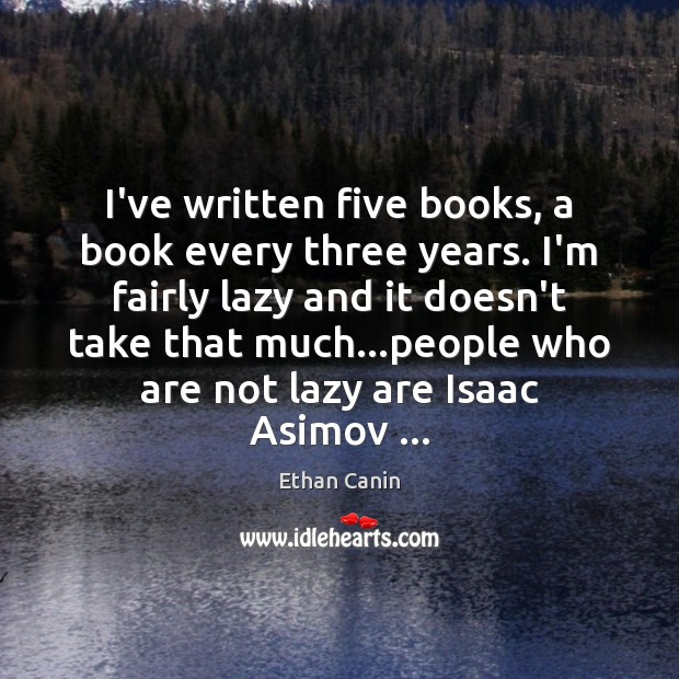 I've written five books, a book every three years. I'm fairly lazy Image