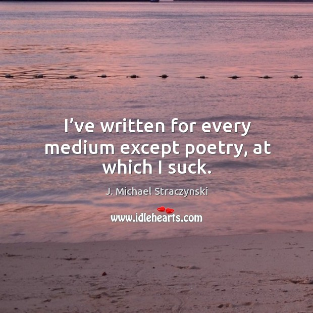 I've written for every medium except poetry, at which I suck. Image