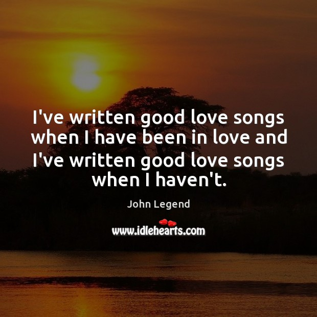 I've written good love songs when I have been in love and John Legend Picture Quote