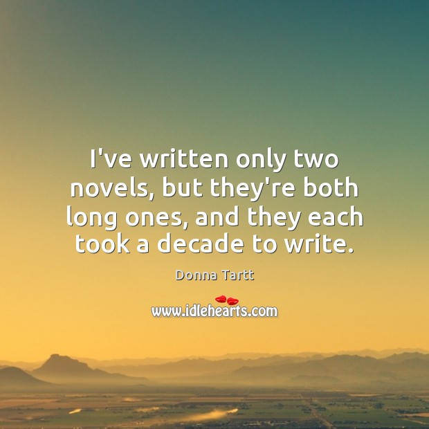 I've written only two novels, but they're both long ones, and they Donna Tartt Picture Quote