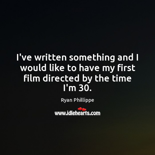 I've written something and I would like to have my first film directed by the time I'm 30. Ryan Phillippe Picture Quote