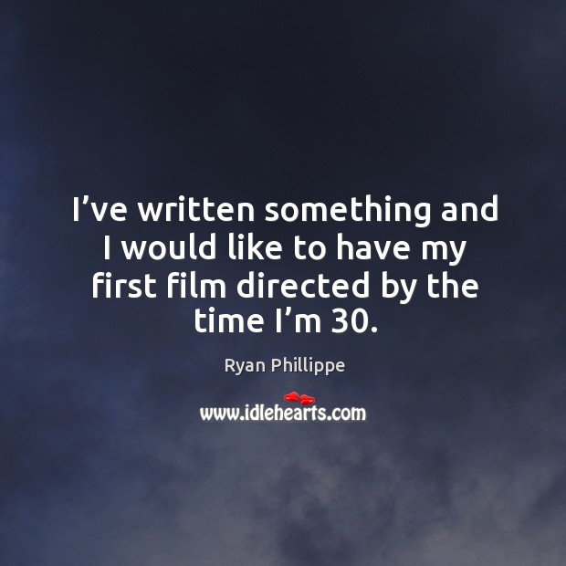 I've written something and I would like to have my first film directed by the time I'm 30. Image