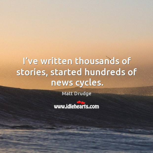 I've written thousands of stories, started hundreds of news cycles. Image