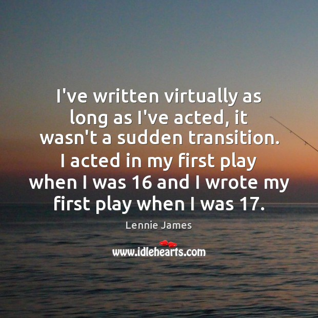 I've written virtually as long as I've acted, it wasn't a sudden Image