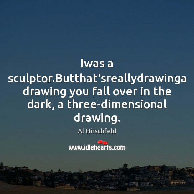 Image, Iwas a sculptor.Butthat'sreallydrawinga drawing you fall over in the dark, a