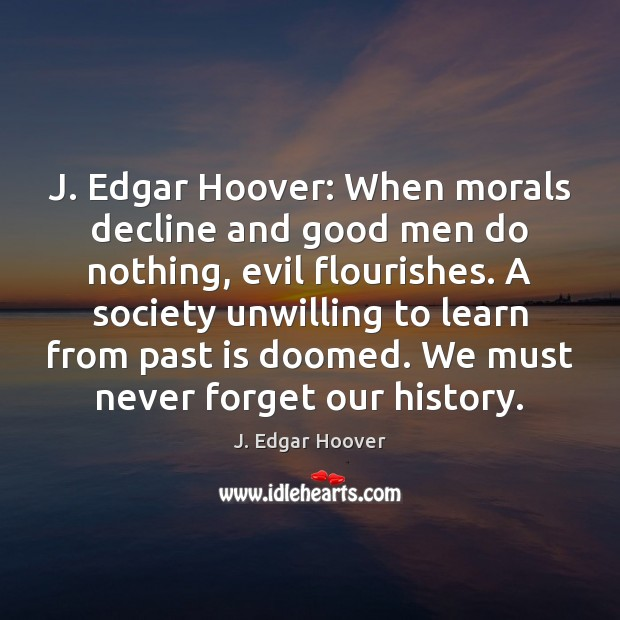 J. Edgar Hoover: When morals decline and good men do nothing, evil J. Edgar Hoover Picture Quote