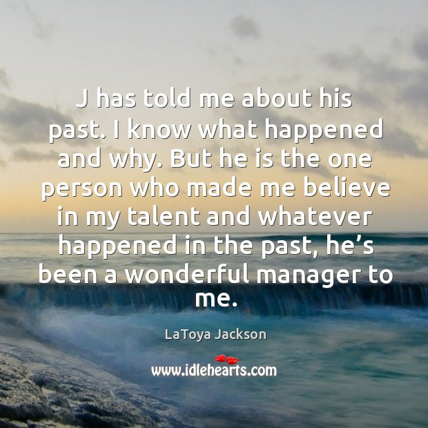 J has told me about his past. I know what happened and why. LaToya Jackson Picture Quote