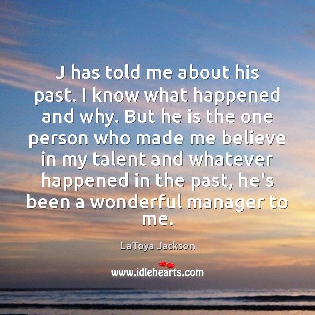 J has told me about his past. I know what happened and LaToya Jackson Picture Quote