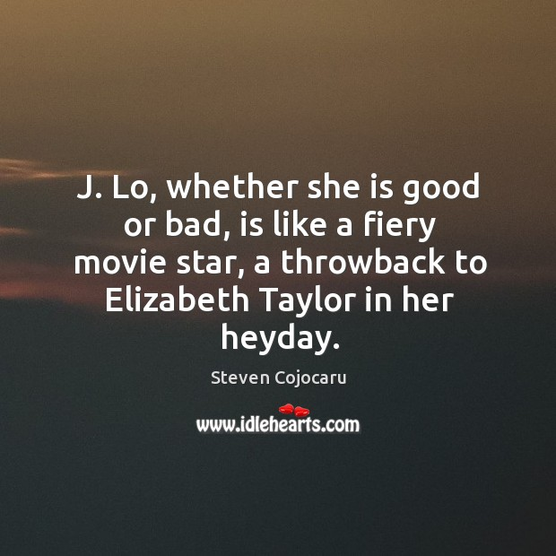 J. Lo, whether she is good or bad, is like a fiery movie star, a throwback to elizabeth taylor in her heyday. Steven Cojocaru Picture Quote