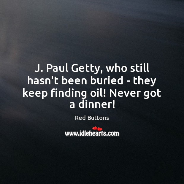 Image, J. Paul Getty, who still hasn't been buried – they keep finding oil! Never got a dinner!