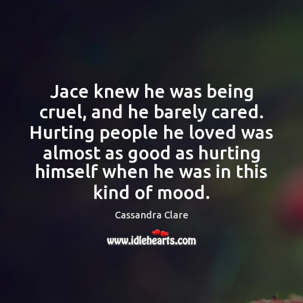 Jace knew he was being cruel, and he barely cared. Hurting people Cassandra Clare Picture Quote