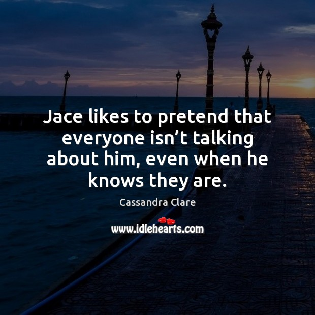 Jace likes to pretend that everyone isn't talking about him, even Cassandra Clare Picture Quote