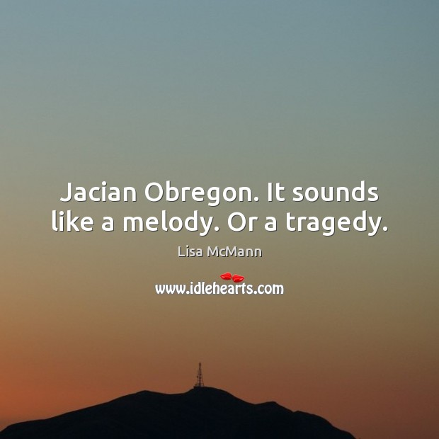 Jacian Obregon. It sounds like a melody. Or a tragedy. Lisa McMann Picture Quote