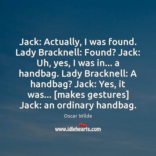 Image, Jack: Actually, I was found. Lady Bracknell: Found? Jack: Uh, yes, I