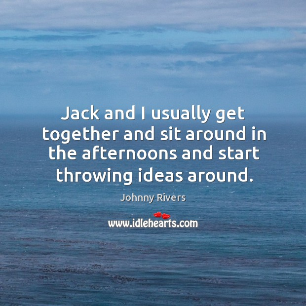 Jack and I usually get together and sit around in the afternoons and start throwing ideas around. Image