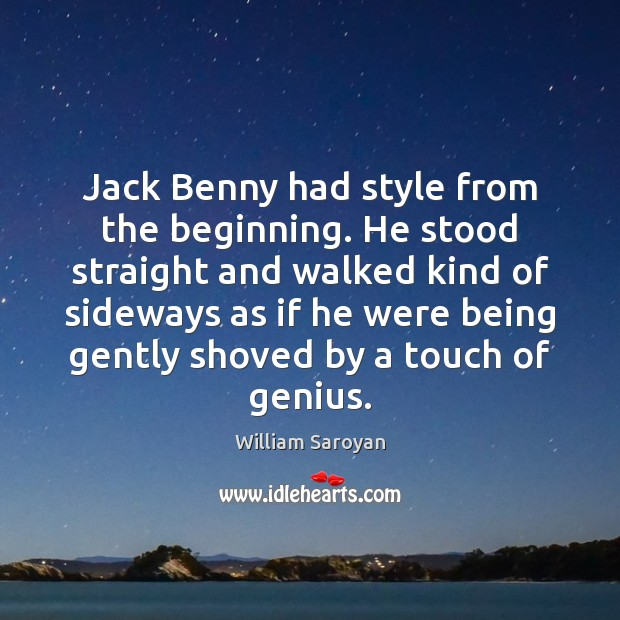 Jack Benny had style from the beginning. He stood straight and walked William Saroyan Picture Quote