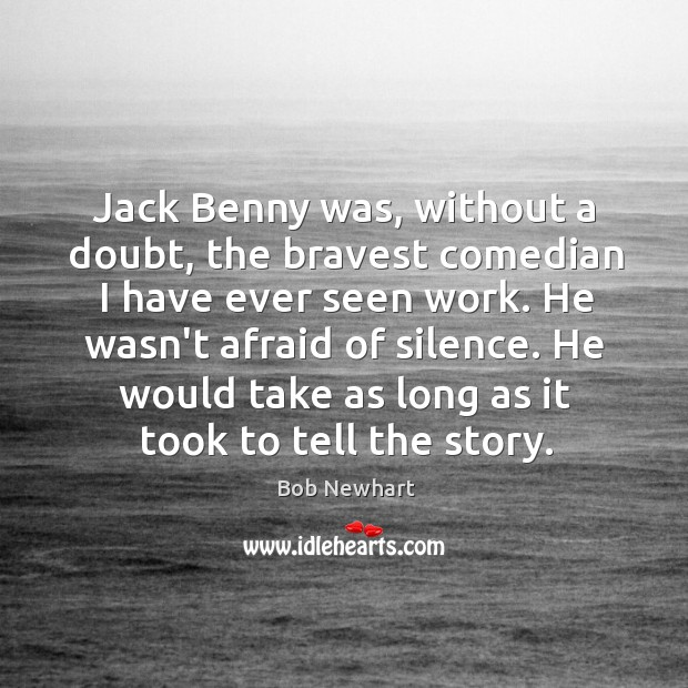 Jack Benny was, without a doubt, the bravest comedian I have ever Bob Newhart Picture Quote