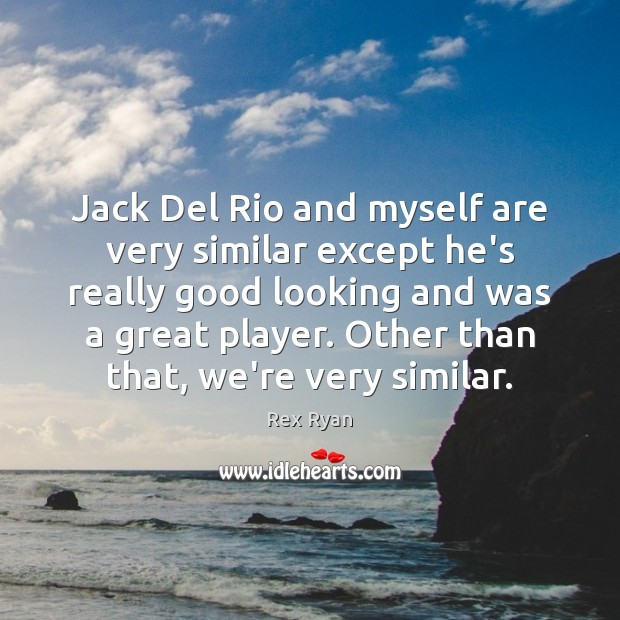Jack Del Rio and myself are very similar except he's really good Image