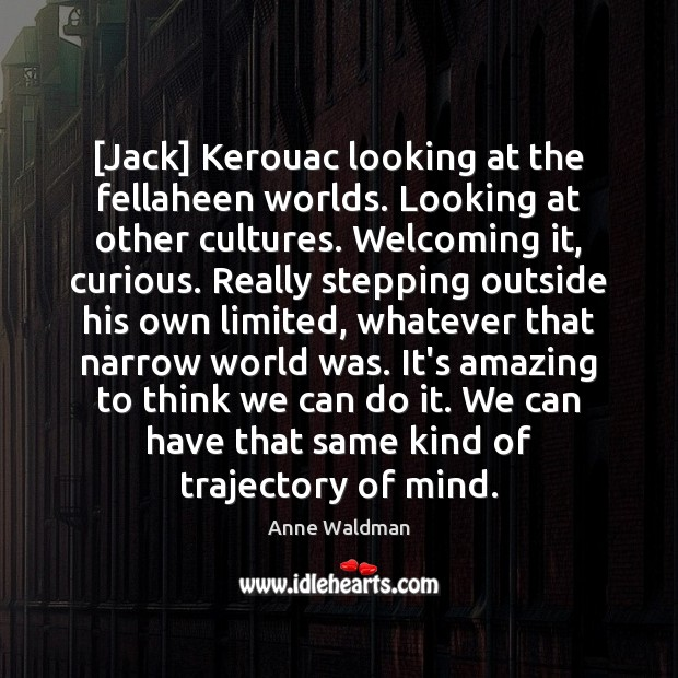 [Jack] Kerouac looking at the fellaheen worlds. Looking at other cultures. Welcoming Anne Waldman Picture Quote
