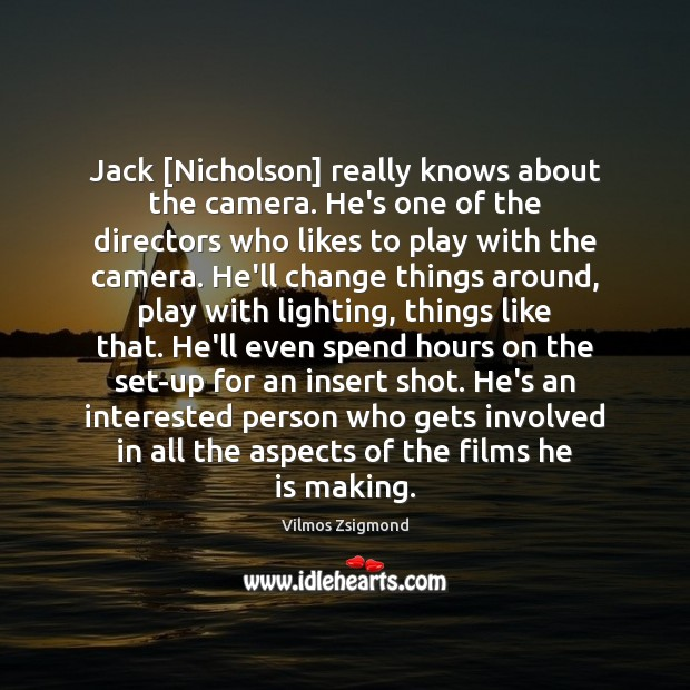 Jack [Nicholson] really knows about the camera. He's one of the directors Vilmos Zsigmond Picture Quote