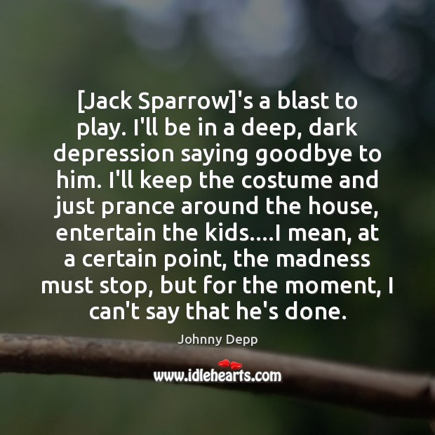 [Jack Sparrow]'s a blast to play. I'll be in a deep, Johnny Depp Picture Quote