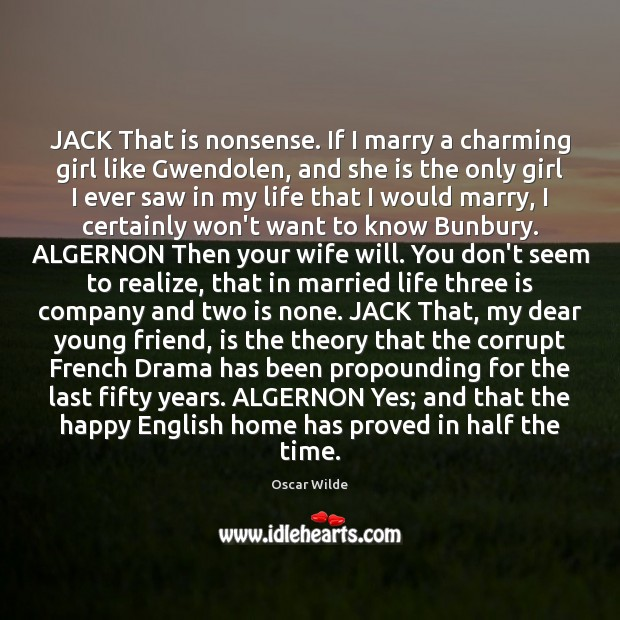 JACK That is nonsense. If I marry a charming girl like Gwendolen, Image
