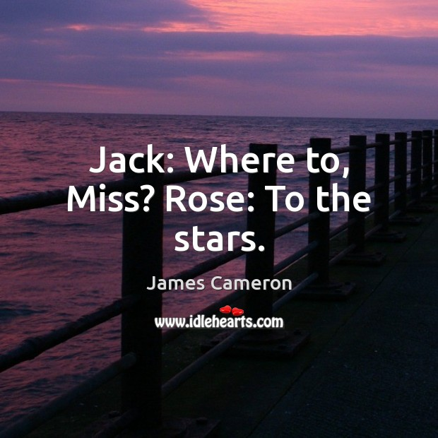 Jack: Where to, Miss? Rose: To the stars. James Cameron Picture Quote