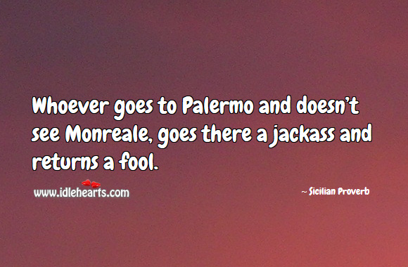 Image, Whoever goes to palermo and doesn't see monreale, goes there a jackass and returns a fool.
