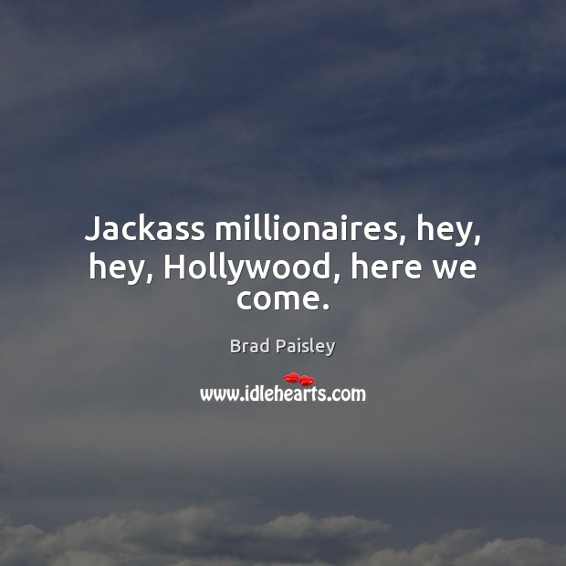 Image, Jackass millionaires, hey, hey, Hollywood, here we come.