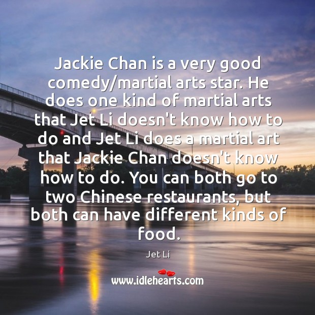 Jackie Chan is a very good comedy/martial arts star. He does Jet Li Picture Quote