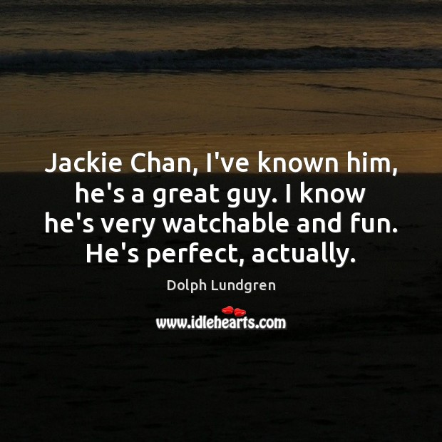 Jackie Chan, I've known him, he's a great guy. I know he's Dolph Lundgren Picture Quote