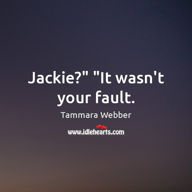 """Jackie?"""" """"It wasn't your fault. Tammara Webber Picture Quote"""
