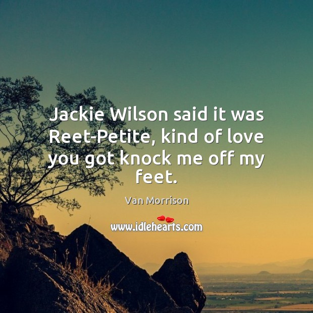 Jackie Wilson said it was Reet-Petite, kind of love you got knock me off my feet. Van Morrison Picture Quote