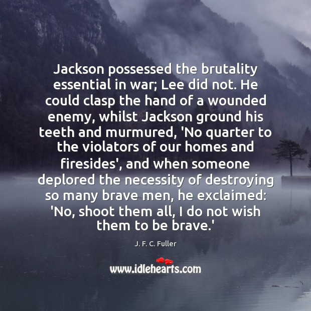 Jackson possessed the brutality essential in war; Lee did not. He could J. F. C. Fuller Picture Quote