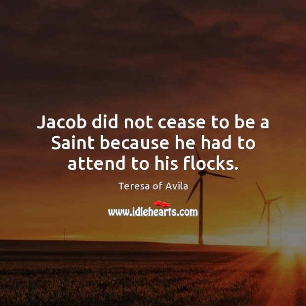 Jacob did not cease to be a Saint because he had to attend to his flocks. Teresa of Avila Picture Quote