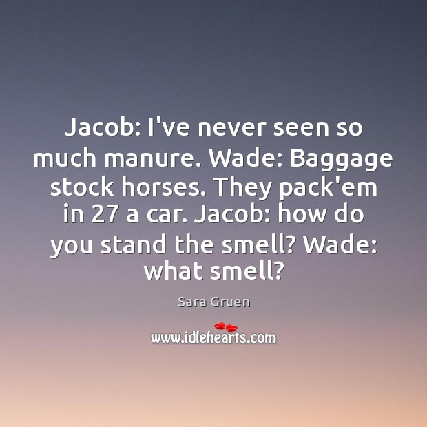 Jacob: I've never seen so much manure. Wade: Baggage stock horses. They Sara Gruen Picture Quote