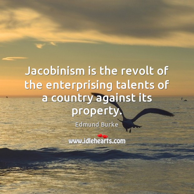 Image, Jacobinism is the revolt of the enterprising talents of a country against its property.