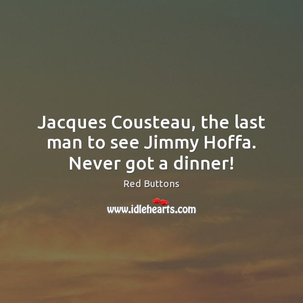 Jacques Cousteau, the last man to see Jimmy Hoffa. Never got a dinner! Red Buttons Picture Quote
