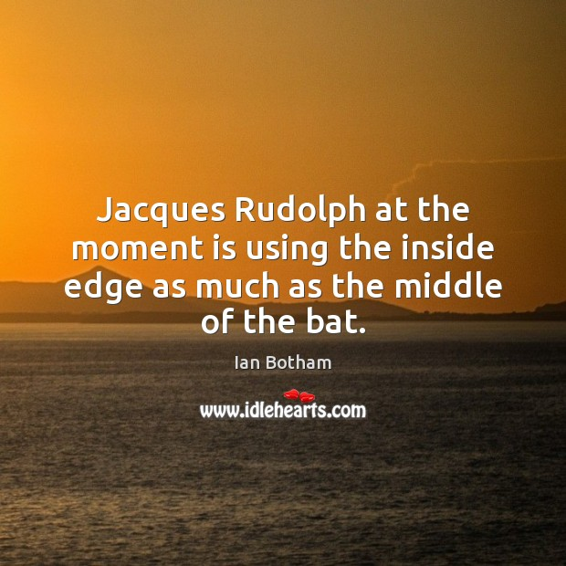 Ian Botham Picture Quote image saying: Jacques Rudolph at the moment is using the inside edge as much as the middle of the bat.