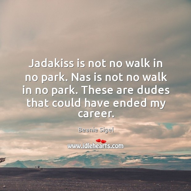 Jadakiss is not no walk in no park. Nas is not no walk in no park. These are dudes that could have ended my career. Image