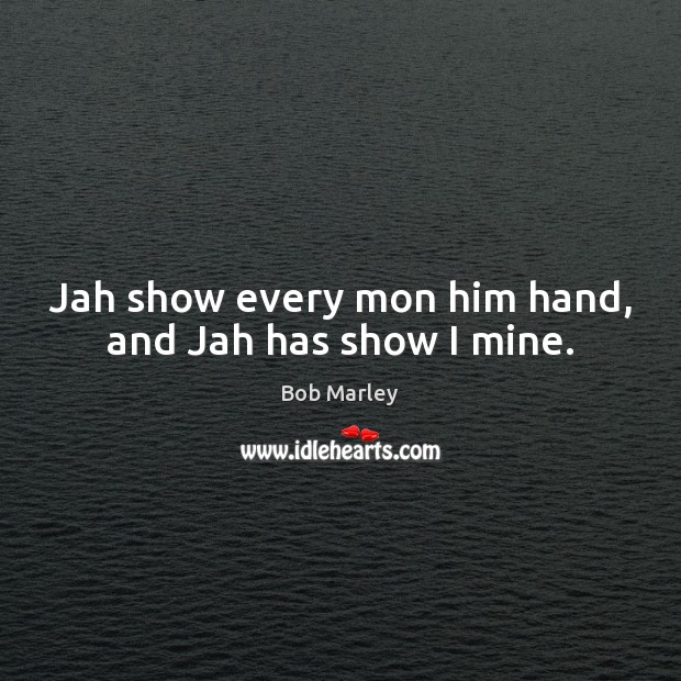 Jah show every mon him hand, and Jah has show I mine. Image