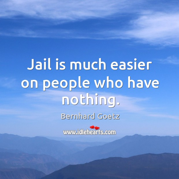 Jail is much easier on people who have nothing. Image