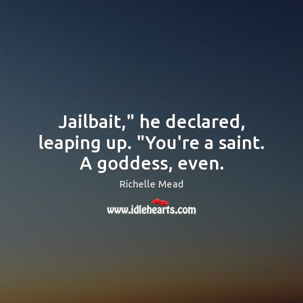 """Jailbait,"""" he declared, leaping up. """"You're a saint. A Goddess, even. Image"""