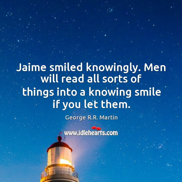 Jaime smiled knowingly. Men will read all sorts of things into a Image