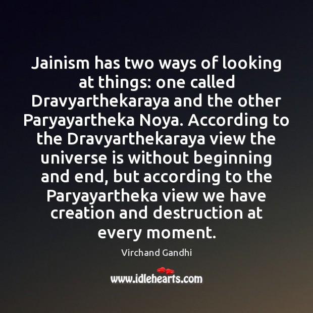 Jainism has two ways of looking at things: one called Dravyarthekaraya and Image