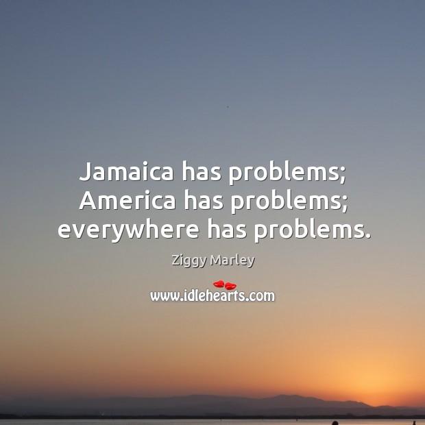 Jamaica has problems; america has problems; everywhere has problems. Image