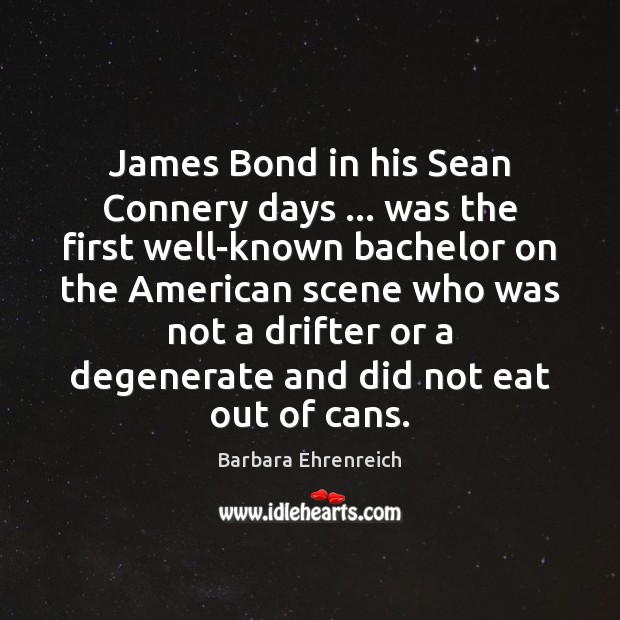 James Bond in his Sean Connery days … was the first well-known bachelor Barbara Ehrenreich Picture Quote